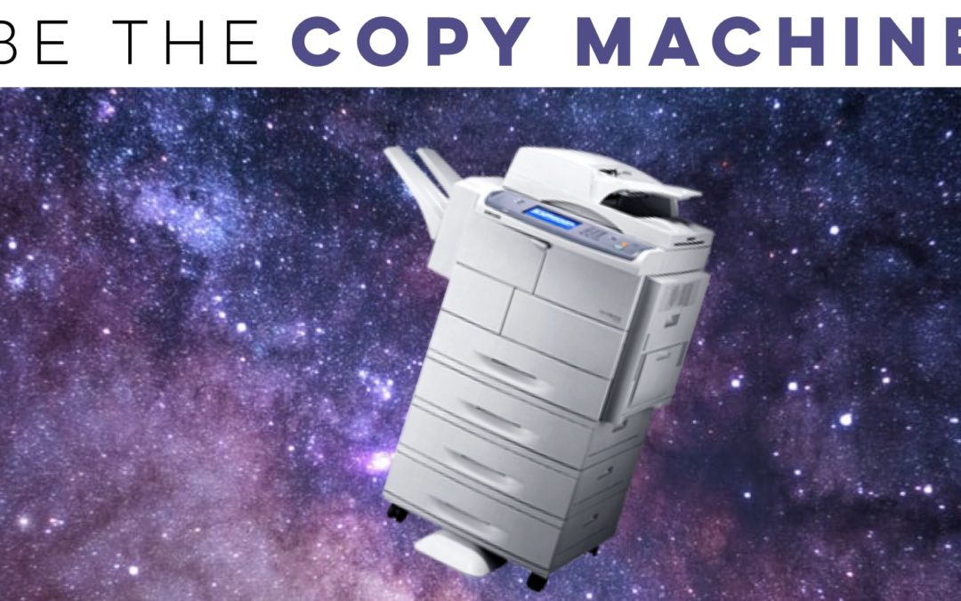Be the copy machine